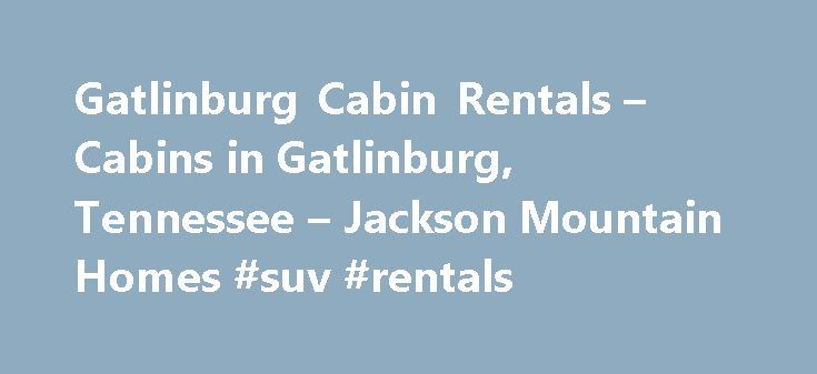 Gatlinburg Cabin Rentals – Cabins in Gatlinburg, Tennessee – Jackson Mountain Homes #suv #rentals http://rental.remmont.com/gatlinburg-cabin-rentals-cabins-in-gatlinburg-tennessee-jackson-mountain-homes-suv-rentals/  #cabin rentals # Gatlinburg Cabin Rentals in the Great Smoky Mountains Your perfect cabin in Gatlinburg is only a phone call away | 1.800.473.3163 If you are looking for an affordable escape that s perfect for families, couples and seniors, a Gatlinburg cabin or Gatlinburg…