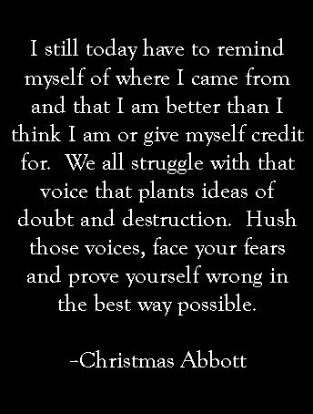 Hush those voices, face your fears and prove yourself wrong in the best way possible.  -- Christmas Abbott