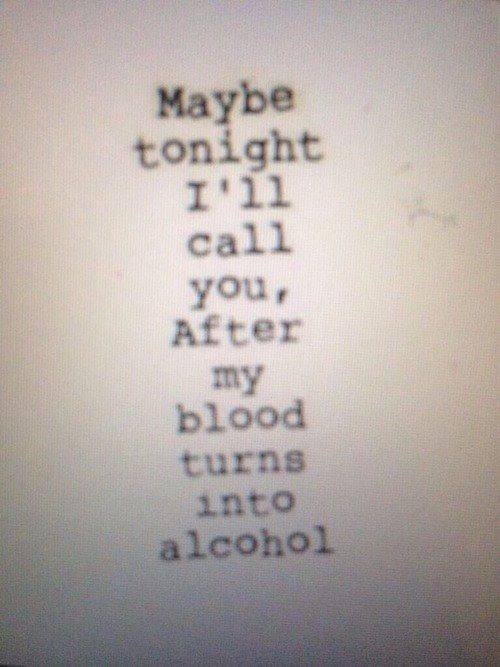 maybe tonight i'll call you, after my blood turns into alcohol