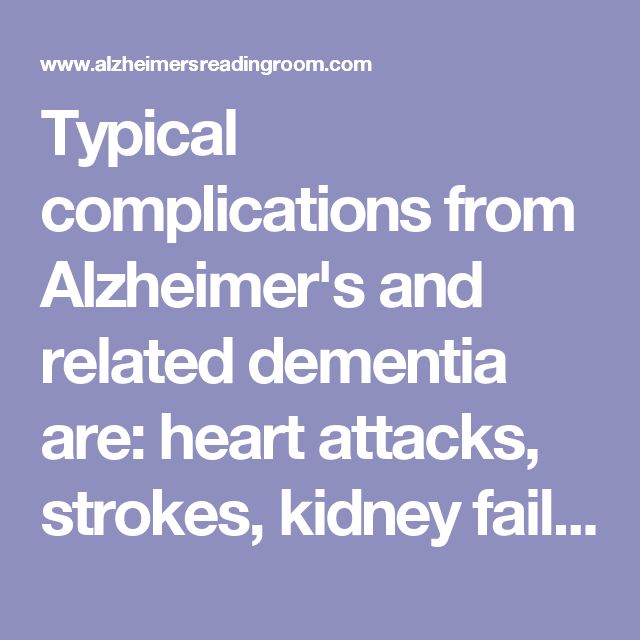 Typical complications from Alzheimer's and related dementia are: heart attacks, strokes, kidney failure, and lung infections due to aspiration of food. Multi-organ failure is often the cause of death in these patients.