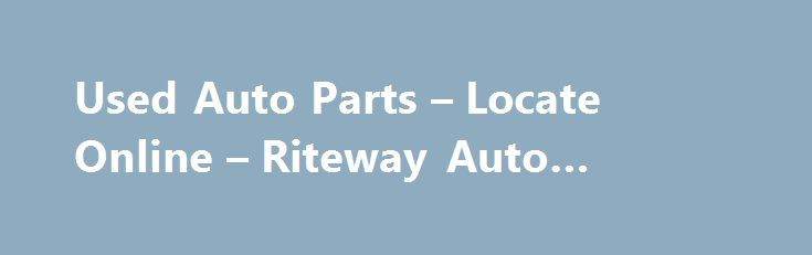 Used Auto Parts – Locate Online – Riteway Auto #schucks #auto http://china.remmont.com/used-auto-parts-locate-online-riteway-auto-schucks-auto/  #used auto parts online # How to Order New or Used Parts Click on the corresponding button to your left to search our on-line database and quickly locate your part, obtain the price, and order on-line. If you have any questions or concerns, call one of our knowledgeable parts specialists for an immediate response. To speak with one of our sales…