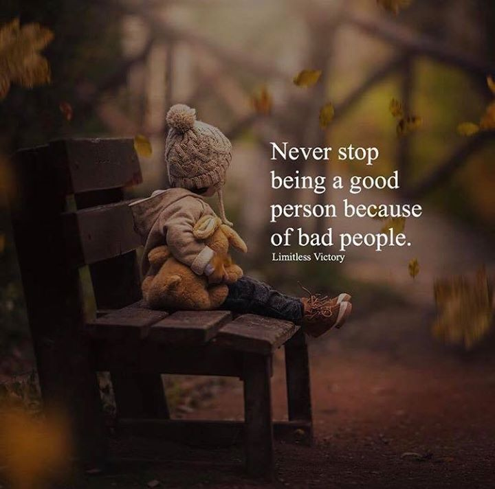 Never stop being a good person because of bad people ...