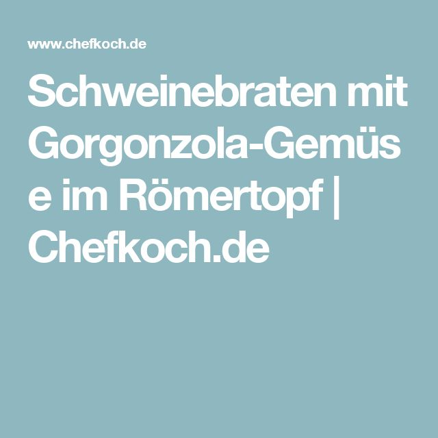 Schweinebraten mit Gorgonzola-Gemüse im Römertopf | Chefkoch.de