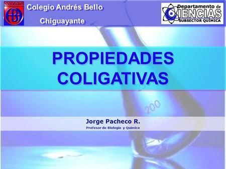 PROPIEDADES COLIGATIVAS Colegio Andrés Bello Chiguayante Colegio Andrés Bello Chiguayante Jorge Pacheco R. Profesor de Biología y Química.