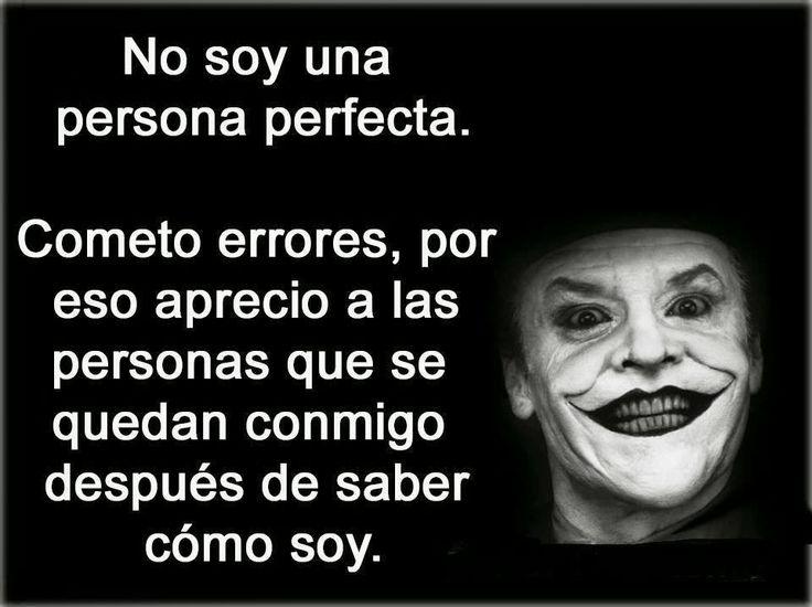 No soy una persona perfecta cometo muchos errores por eso aprecio a las personas que se quedan conmigo desùes de daber como soy