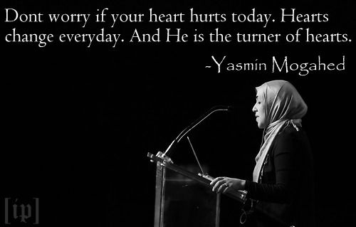 Dont worry if your heart hurts today. Hearts change everyday. And He is the turner of hearts. - Yasmin Mogahed