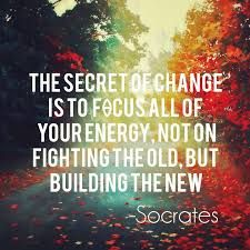 Image result for the secret of change is to focus all of your energy not on fighting the old but on building the new