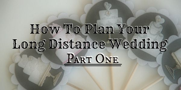 How To Plan Your Long Distance Wedding, Part 1: Choosing Your Wedding Type