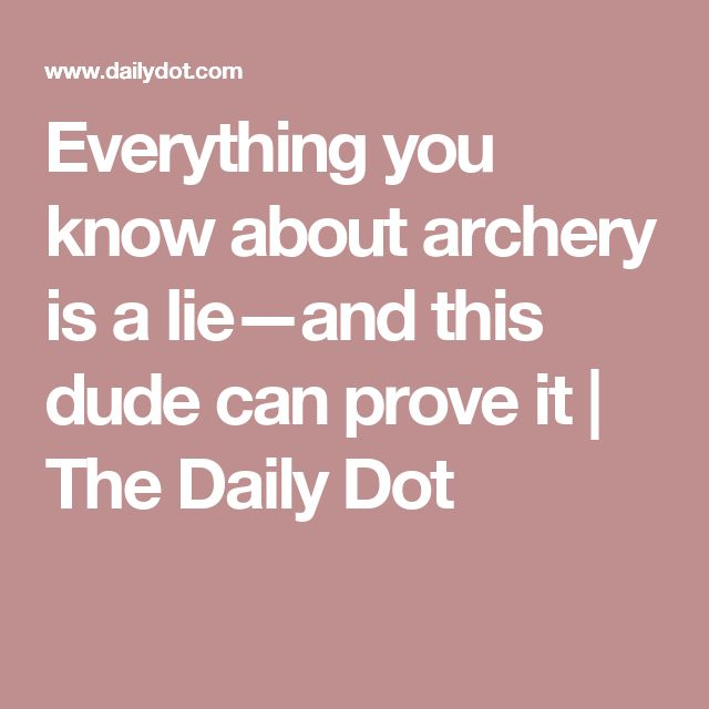 Everything you know about archery is a lie—and this dude can prove it | The Daily Dot