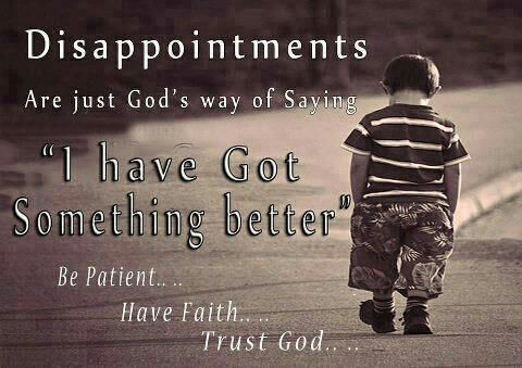 """Disappointments are just God's way of saying """"I have Got Something better"""" Be Patient....Have Faith....Trust God.... 