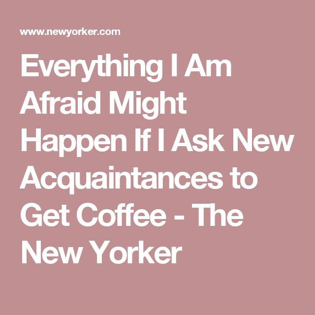 Everything I Am Afraid Might Happen If I Ask New Acquaintances to Get Coffee - The New Yorker