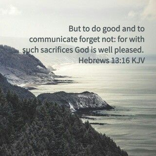 But to do good and to communicate forget not: for with such sacrifices God is well pleased. Hebrews 13:16 KJV http://bible.com/1/heb.13.16.KJV