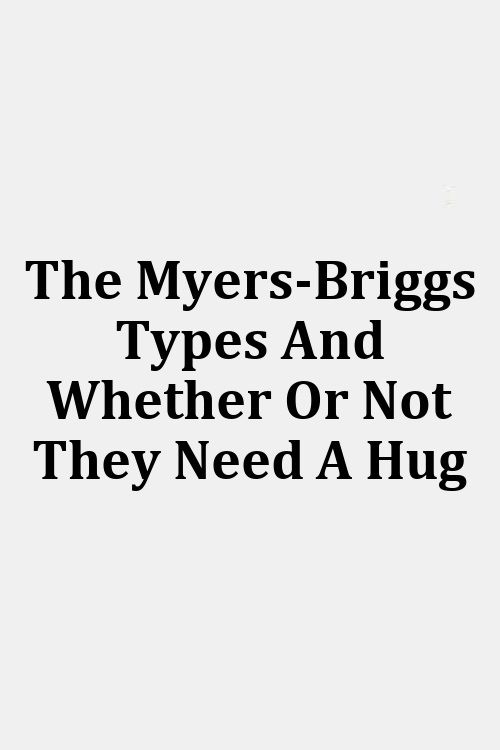 The Myers-Briggs Types And Whether Or Not They Need A Hug