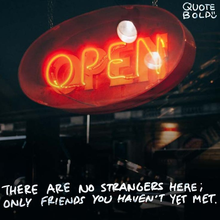 """There are no strangers here; Only friends you haven't yet met."" – William Butler Yeats"