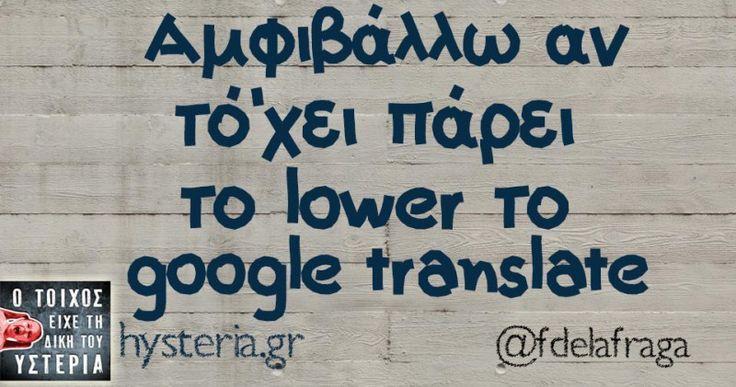 Aμφιβάλλω αν τό'χει πάρει το lower το google translate - Ο τοίχος είχε τη δική του υστερία – Caption: @fdelafraga Κι άλλο κι άλλο: -Θες να παίξουμε τον γιατρό; -Ναι αμέ Ο μαλάκας δίνει μία ευκαιρία Μου λένε το τατουάζ πρέπει νά'ναι κάτι που θα σ'αρέσει σίγουρα και μετά από 10 χρόνια Δύο είδη ανθρώπων μου τη δίνουν, οι υποκριτές... #fdelafraga