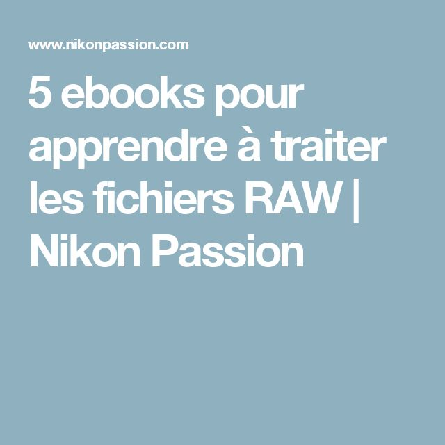 5 ebooks pour apprendre à traiter les fichiers RAW | Nikon Passion