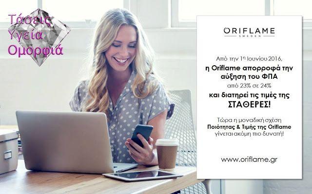 Νέα: Νέος ΦΠΑ 24% - Η Oriflame κρατάει τις τιμές της Σταθερές!   Προσθήκη λεζάντας  Από την 1η Ιουνίου 2016 η Oriflame απορροφά την αύξηση του ΦΠΑ από 23% σε 24% και διατηρεί τις τιμές της ΣΤΑΘΕΡΕΣ! Έτσι τώρα η μοναδική σχέση Ποιότητας και Τιμής της Oriflame γίνεται ακόμη πιο δυνατή! Πάντα πιστή στις θέσεις της με αγάπη και σεβασμό στα μέλη της!  ΝΕΑ