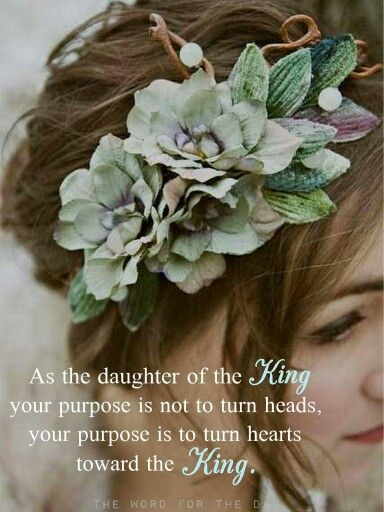 As a daughter of the King your purpose is not to turn heads, your purpose is to turn hearts toward the King.