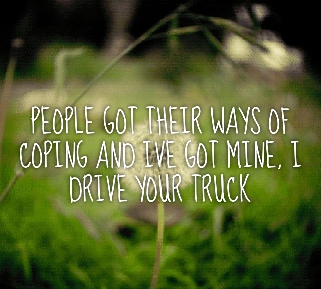 """""""People got their ways of coping and I've got mine, I drive your truck""""        ~Lee Brice"""