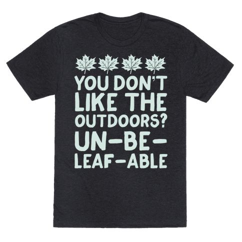 """You Don't Like The Outdoors? Un-be-leaf-able - This funny camping shirt is great for lovers of outdoors and also nature puns because """"you don't like the outdoors? un-be-leaf-able"""" This nature shirt is perfect for fans of camping shirts, camping jokes, camping gifts and funny puns."""