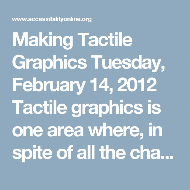 Making Tactile Graphics Tuesday, February 14, 2012 Tactile graphics is one area where, in spite of all the changes and advances in the technology used to produce them, very little has been automated or even greatly simplified; yet they offer unique advantages. Clara van Gerven of the National Federation of the Blind will provide insight into the creation of tactile graphics, which graphics are most suitable for conversion into a tactile format and also give us a sneak peek at the state of…
