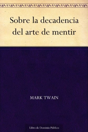 Sobre la decadencia del arte de mentir (Spanish Edition) by Mark Twain, http://www.amazon.com/dp/B006E9XUN0/ref=cm_sw_r_pi_dp_R3Mnrb02RH6PQ
