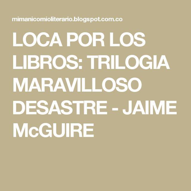 LOCA POR LOS LIBROS: TRILOGIA MARAVILLOSO DESASTRE -  JAIME McGUIRE