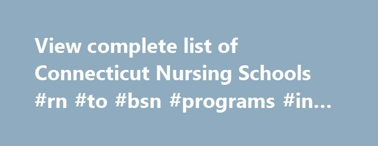 View complete list of Connecticut Nursing Schools #rn #to #bsn #programs #in #ct http://nevada.remmont.com/view-complete-list-of-connecticut-nursing-schools-rn-to-bsn-programs-in-ct/  #Connecticut Nursing Schools and Programs Live in Connecticut and you experience the best of both worlds: New York City and the stunning New England countryside. The history is rich with the foundations of building America. Connecticut's population is always growing due to being in close to these two areas. As…