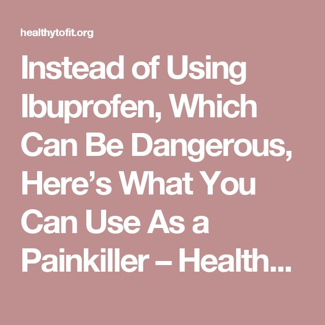 Instead of Using Ibuprofen, Which Can Be Dangerous, Here's What You Can Use As a Painkiller – Healthy To Fit