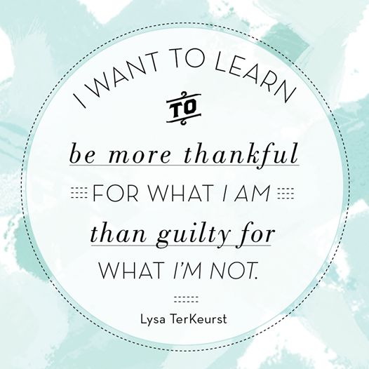 """I want to learn how to be more thankful for what I am, than guilty for what I'm not."" ~ Lysa TerKeurst"