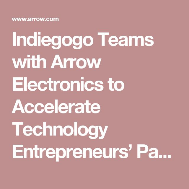Indiegogo Teams with Arrow Electronics to Accelerate  Technology Entrepreneurs' Path to Market | Arrow.com