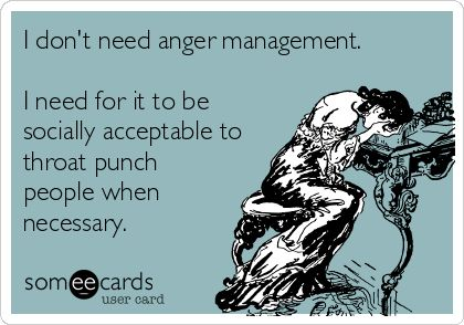 I don't need anger management. I need for it to be socially acceptable to throat punch people when necessary.