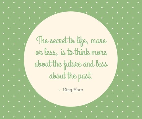 The secret to life, more or less, is to think more about the future and less about the past. - King Hare