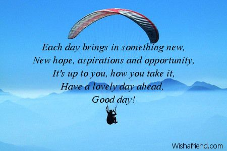 Each day brings in something new, New hope, aspirations and opportunity, It's up to you, how you take it, Have a lovely day ahead, Good day!