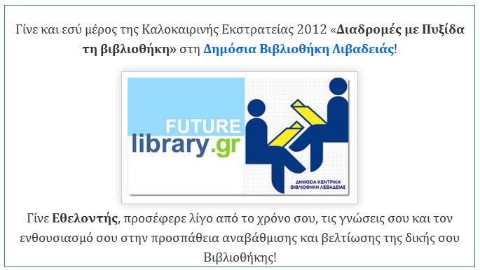 Γίνε και εσύ μέρος της Καλοκαιρινής Εκστρατείας 2012 «Διαδρομές με Πυξίδα τη βιβλιοθήκη» στη Δημόσια Βιβλιοθήκη Λιβαδειάς!      Γίνε Εθελοντής, προσέφερε λίγο από το χρόνο σου, τις γνώσεις σου και τον ενθουσιασμό σου στην προσπάθεια αναβάθμισης και βελτίωσης της δικής σου Βιβλιοθήκης!