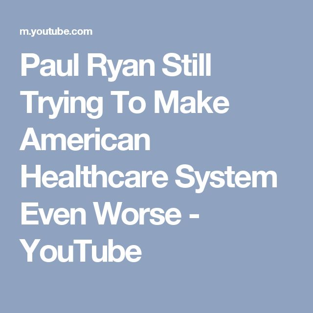 Paul Ryan Still Trying To Make American Healthcare System Even Worse - YouTube