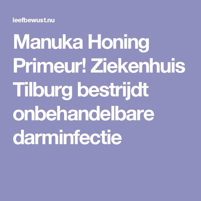 Manuka Honing Primeur! Ziekenhuis Tilburg bestrijdt onbehandelbare darminfectie