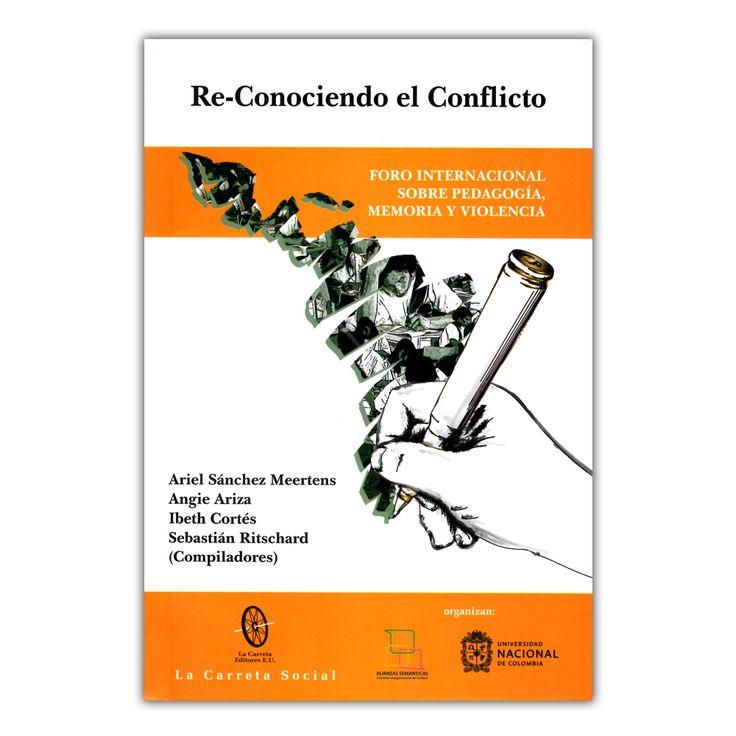 Re-conociendo el conflicto. Foro internacional sobre pedagogía, memoria y violencia   – Varios – La Carreta Editores  www.librosyeditores.com Editores y distribuidores.