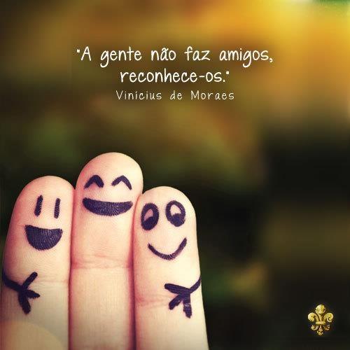 ''A gente não faz amigos, reconhece-os.'' -Vinicius de Moraes