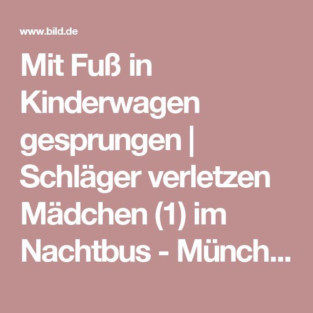 Mit Fuß in Kinderwagen gesprungen   Schläger verletzen Mädchen (1) im Nachtbus  - München - Bild.de