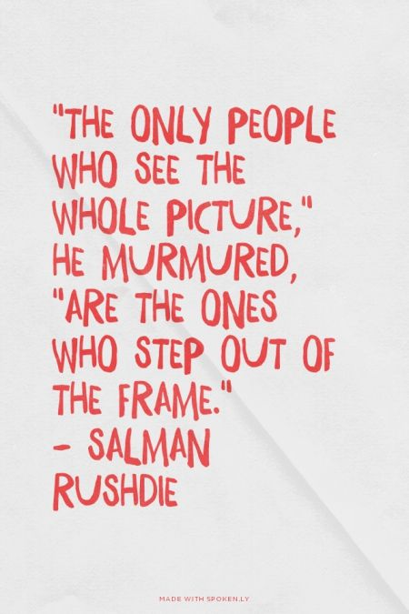 """""""The only people who see the whole picture,"""" he murmured, """"are the ones who step out of the frame."""" - Salman Rushdie 