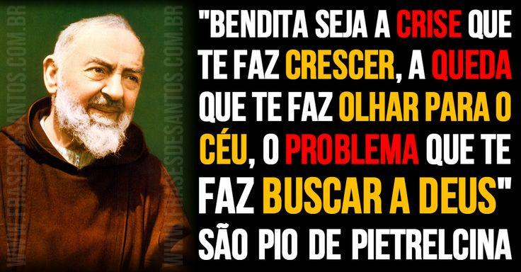 """""""Bendita seja a crise que te faz crescer, a queda que te faz olhar para o Céu, o problema que te faz buscar a Deus."""" SãoPiodePietrelcina #Deus #Céu #PadrePio"""
