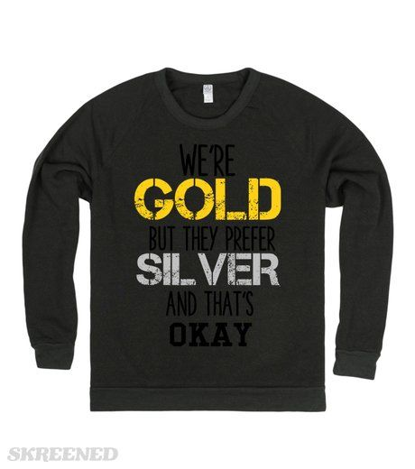 WE'RE GOLD BUT THEY PREFER SILVER AND THAT'S OKAY #Skreened