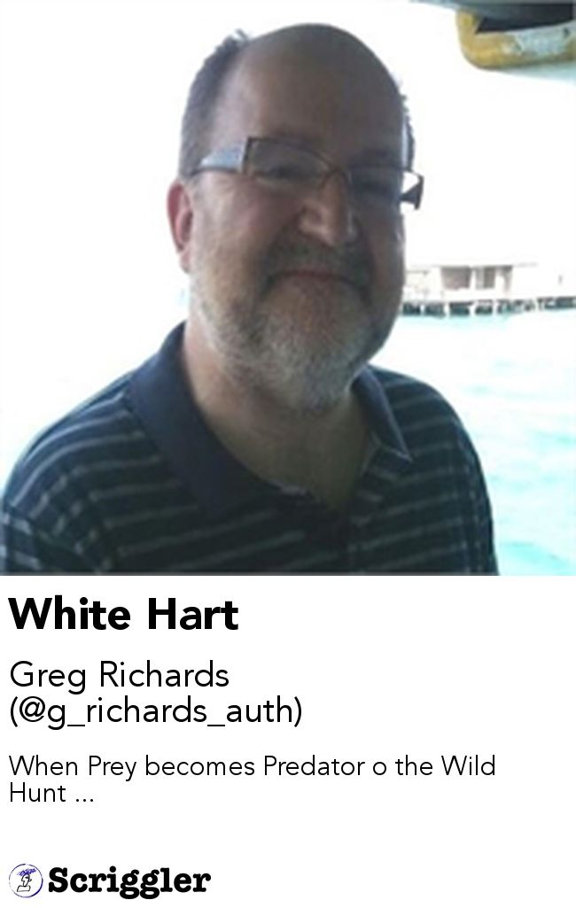 White Hart by Greg Richards (@g_richards_auth) https://scriggler.com/detailPost/story/55187 When Prey becomes Predator o the Wild Hunt ...