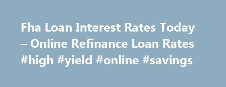 Fha Loan Interest Rates Today – Online Refinance Loan Rates #high #yield #online #savings http://savings.nef2.com/fha-loan-interest-rates-today-online-refinance-loan-rates-high-yield-online-savings/  fha loan interest rates today You can find more information on FHA Home Loan Refinance by clicking on the links at the bottom of this article, the best advice we can receive is not going to try to refinance on your own. fha loan interest rates today The calculator will ask you for information…