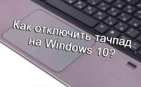 нет оценок                     Давайте рассмотрим с вами один очень простой способ отключения тачпада на Windows 10. Большинство владельцев ноутбуков откровенно не любят пользоваться тачпадом. Да и я не могу, не согласится с ними, ведь это достаточно неудобно. Особенно при работе с программами для редактирования фотографий. Решение, конечно же, есть – подсоединить мышь и управлять курсором при помощи неё. Но, чтобы вы случайно не трогали при работе тачпад – рекомендую вообще отключить его…