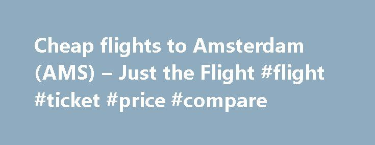 Cheap flights to Amsterdam (AMS) – Just the Flight #flight #ticket #price #compare http://cheap.remmont.com/cheap-flights-to-amsterdam-ams-just-the-flight-flight-ticket-price-compare/  #cheap flight to amsterdam # Cheap Flights to Amsterdam (AMS) from UK Airports Amsterdam Cheapest Fares The lowest fare found to Amsterdam (AMS) was 63 with EasyJet and Business Class was 239 with British Airways. The fares shown here are the lowest flight prices to Amsterdam obtained in actual searches by…