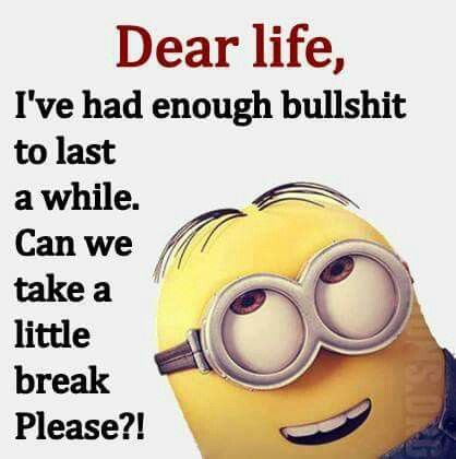 Dear life, I've had enough bullshit to last a while. Can we take a little break, Please?!