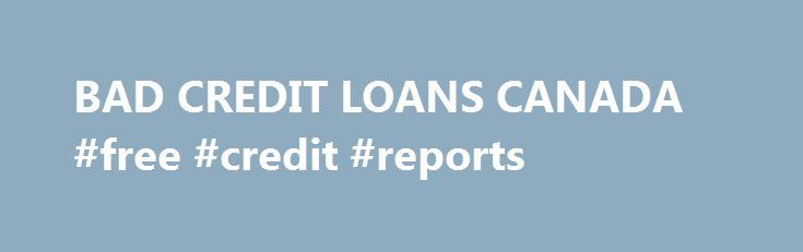 BAD CREDIT LOANS CANADA #free #credit #reports http://remmont.com/bad-credit-loans-canada-free-credit-reports/  #loans bad credit # BAD CREDIT LOANS CANADA Bad Credit Loans Canada Owner, Bad Credit Loans Canada Starting январь 2005 Общие сведения Bad credit loan is not any kind of specific loan that can be adjusted into financial product line but it's a situation in which all kinds of credit can get affected. Demand of getting bad credit loans has been increased from last few years not even…