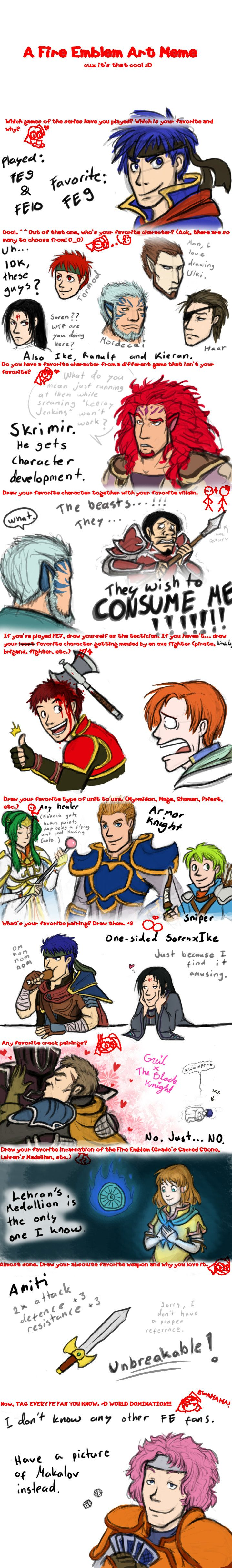 This meme has too much testosterone. (2 girls and 15 dudes.) 1. Played only Path of Radiance and Radiant Dawn. I'd love to get my hands on the Fire Emblems for GBA, though. 2. ...Aaaand a bunc...